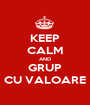 KEEP CALM AND GRUP CU VALOARE - Personalised Poster A1 size