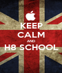 KEEP CALM AND H8 SCHOOL  - Personalised Poster A1 size