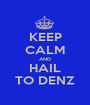 KEEP CALM AND HAIL TO DENZ - Personalised Poster A1 size