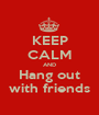 KEEP CALM AND Hang out with friends - Personalised Poster A1 size