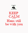 KEEP  CALM AND Hans still be with you - Personalised Poster A1 size