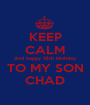 KEEP CALM And happy 18th birthday TO MY SON CHAD - Personalised Poster A1 size