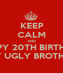 KEEP CALM AND HAPPY 20TH BIRTHDAY MY UGLY BROTHER - Personalised Poster A1 size