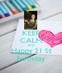 KEEP CALM AND Happy 21 St Birthday - Personalised Poster A1 size