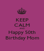 KEEP CALM AND Happy 50th Birthday Mom - Personalised Poster A1 size