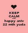 KEEP CALM AND happy aniv 22 mth yuda - Personalised Poster A1 size