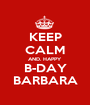 KEEP CALM AND. HAPPY B-DAY BARBARA - Personalised Poster A1 size