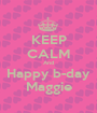 KEEP CALM And Happy b-day Maggie - Personalised Poster A1 size
