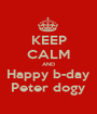 KEEP CALM AND Happy b-day Peter dogy - Personalised Poster A1 size