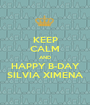 KEEP CALM AND HAPPY B-DAY SILVIA XIMENA - Personalised Poster A1 size