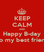 KEEP CALM AND Happy B-day To my best friend - Personalised Poster A1 size