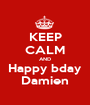 KEEP CALM AND Happy bday Damien - Personalised Poster A1 size