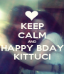 KEEP CALM AND HAPPY BDAY KITTUCI - Personalised Poster A1 size