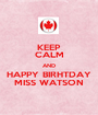 KEEP CALM AND HAPPY BIRHTDAY MISS WATSON - Personalised Poster A1 size
