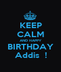 KEEP CALM AND HAPPY BIRTHDAY Addis  ! - Personalised Poster A1 size