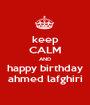 keep CALM AND happy birthday ahmed lafghiri - Personalised Poster A1 size