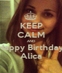 KEEP CALM AND Happy Birthday Alica - Personalised Poster A1 size