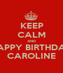 KEEP CALM AND HAPPY BIRTHDAY CAROLINE - Personalised Poster A1 size