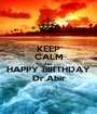 KEEP CALM AND HAPPY BIRTHDAY Dr.Abir - Personalised Poster A1 size
