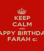 KEEP CALM AND HAPPY BIRTHDAY FARAH c: - Personalised Poster A1 size