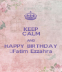 KEEP CALM AND HAPPY BIRTHDAY Fatim Ezzahra - Personalised Poster A1 size