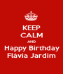 KEEP CALM AND Happy Birthday Flávia Jardim - Personalised Poster A1 size