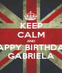 KEEP CALM AND HAPPY BIRTHDAY GABRIELA - Personalised Poster A1 size