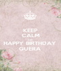 KEEP CALM AND HAPPY BIRTHDAY  GUERA  - Personalised Poster A1 size