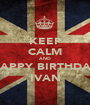 KEEP CALM AND HAPPY BIRTHDAY IVAN - Personalised Poster A1 size