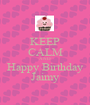 KEEP CALM AND Happy Birthday Jaimy - Personalised Poster A1 size