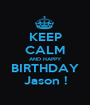 KEEP CALM AND HAPPY BIRTHDAY Jason ! - Personalised Poster A1 size
