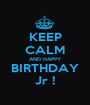 KEEP CALM AND HAPPY BIRTHDAY Jr ! - Personalised Poster A1 size