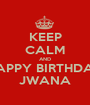 KEEP CALM AND HAPPY BIRTHDAY JWANA - Personalised Poster A1 size