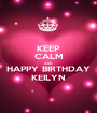 KEEP CALM AND HAPPY BIRTHDAY KEILYN - Personalised Poster A1 size