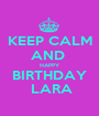 KEEP CALM AND  HAPPY BIRTHDAY  LARA - Personalised Poster A1 size
