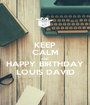KEEP CALM AND HAPPY BIRTHDAY LOUIS DAVID - Personalised Poster A1 size