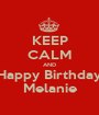 KEEP CALM AND Happy Birthday Melanie - Personalised Poster A1 size