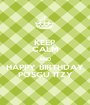 KEEP CALM AND HAPPY BIRTHDAY POSGU ITZY - Personalised Poster A1 size