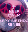 KEEP CALM AND HAPPY BIRTHDAY RENEE - Personalised Poster A1 size