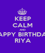 KEEP CALM AND HAPPY BIRTHDAY RIYA - Personalised Poster A1 size