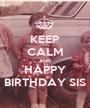 KEEP CALM AND HAPPY BIRTHDAY SIS - Personalised Poster A1 size