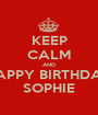 KEEP CALM AND HAPPY BIRTHDAY SOPHIE - Personalised Poster A1 size