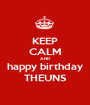 KEEP CALM AND happy birthday THEUNS - Personalised Poster A1 size