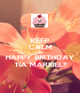 KEEP CALM AND HAPPY BIRTHDAY TIA MARIBEL!! - Personalised Poster A1 size