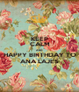 KEEP CALM AND HAPPY BIRTHDAY TO ANA LAJES - Personalised Poster A1 size