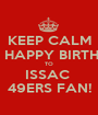 KEEP CALM AND HAPPY BIRTHDAY TO ISSAC  49ERS FAN! - Personalised Poster A1 size
