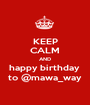 KEEP CALM AND happy birthday  to @mawa_way - Personalised Poster A1 size