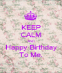 KEEP CALM AND Happy Birthday To Me. - Personalised Poster A1 size