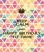 KEEP CALM AND HAPPY BIRTHDAY TO TIXHE - Personalised Poster A1 size
