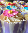 KEEP CALM AND Happy Birthday to You Agnes - Personalised Poster A1 size